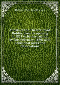 Книга под заказ: «Annals of the Theatre royal, Dublin, from its opening in 1821 to its destruction by fire, February, 1880; with occasional notes and observations»
