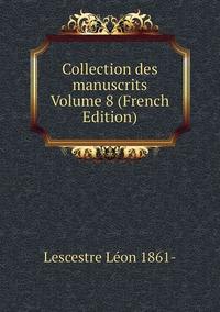Книга под заказ: «Collection des manuscrits Volume 8 (French Edition)»