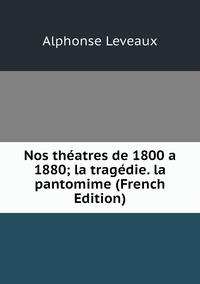 Nos théatres de 1800 a 1880; la tragédie. la pantomime (French Edition), Alphonse Leveaux обложка-превью