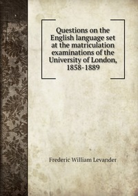 Книга под заказ: «Questions on the English language set at the matriculation examinations of the University of London, 1858-1889»