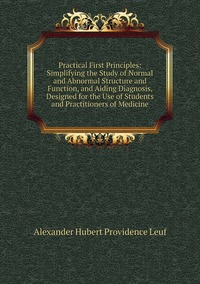 Книга под заказ: «Practical First Principles: Simplifying the Study of Normal and Abnormal Structure and Function, and Aiding Diagnosis, Designed for the Use of Students and Practitioners of Medicine»