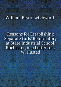 Книга под заказ: «Reasons for Establishing Separate Girls' Reformatory at State Industrial School, Rochester, in a Letter to J.W. Husted»