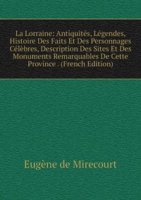Книга под заказ: «La Lorraine: Antiquités, Légendes, Histoire Des Faits Et Des Personnages Célèbres, Description Des Sites Et Des Monuments Remarquables De Cette Province . (French Edition)»