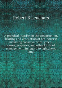 Книга под заказ: «A practical treatise on the construction, heating and ventilation of hot-houses; including conservatories, green-houses, graperies, and other kinds of . management, in regard to light, heat, and»