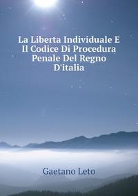 La Liberta Individuale E Il Codice Di Procedura Penale Del Regno D'italia, Gaetano Leto обложка-превью
