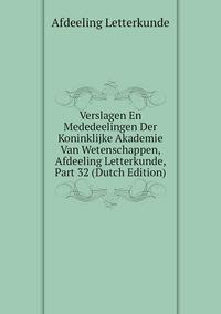 Книга под заказ: «Verslagen En Mededeelingen Der Koninklijke Akademie Van Wetenschappen, Afdeeling Letterkunde, Part 32 (Dutch Edition)»
