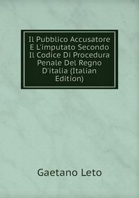 Il Pubblico Accusatore E L'imputato Secondo Il Codice Di Procedura Penale Del Regno D'italia (Italian Edition), Gaetano Leto обложка-превью