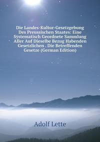 Книга под заказ: «Die Landes-Kultur-Gesetzgebung Des Preussischen Staates: Eine Systematisch Geordnete Sammlung Aller Auf Dieselbe Bezug Habenden Gesetzlichen . Die Betreffenden Gesetze (German Edition)»