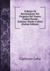 Il Reato Di Recettazione Nel Progetto Del Nuovo Codice Penale Italiano: Studio Critico (Italian Edition), Gaetano Leto обложка-превью