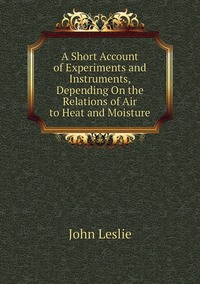 Книга под заказ: «A Short Account of Experiments and Instruments, Depending On the Relations of Air to Heat and Moisture»