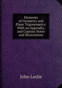 Книга под заказ: «Elements of Geometry and Plane Trigonometry: With an Appendix, and Copious Notes and Illustrations»