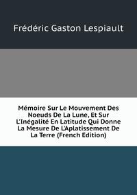 Книга под заказ: «Mémoire Sur Le Mouvement Des Noeuds De La Lune, Et Sur L'Inégalité En Latitude Qui Donne La Mesure De L'Aplatissement De La Terre (French Edition)»