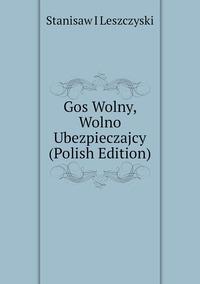 Книга под заказ: «Gos Wolny, Wolno Ubezpieczajcy (Polish Edition)»