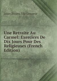 Книга под заказ: «Une Retraite Au Carmel: Exercices De Dix Jours Pour Des Religieuses (French Edition)»