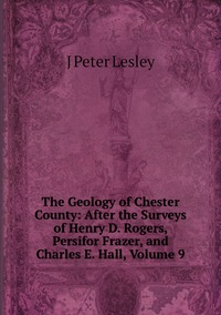 Книга под заказ: «The Geology of Chester County: After the Surveys of Henry D. Rogers, Persifor Frazer, and Charles E. Hall, Volume 9»