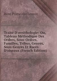 Книга под заказ: «Traité D'ornithologie: Ou, Tableau Méthodique Des Ordres, Sous-Ordres, Familles, Tribus, Genres, Sous-Genres Et Races D'oiseaux (French Edition)»