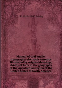 Книга под заказ: «Manual of coal and its topography electronic resource Illustrated by original drawings, chiefly of facts in the geography of the Appalachian region of the United States of North America»