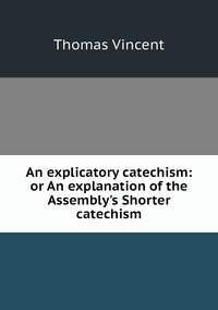 Книга под заказ: «An explicatory catechism: or An explanation of the Assembly's Shorter catechism»