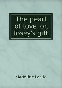 Книга под заказ: «The pearl of love, or, Josey's gift»