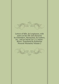 Книга под заказ: «Letters of Mlle. de Lespinasse, with notes on her life and character by d'Alembert, Marmontel, de Guibert, etc., and an introd. by C.A. Sainte-Beuve. Translated by Katharine Prescott Wormeley Volume 2»