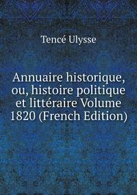 Annuaire historique, ou, histoire politique et littéraire Volume 1820 (French Edition), Tence Ulysse обложка-превью