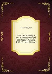 Annuaire historique, ou, histoire politique et littéraire Volume 1827 (French Edition), Tence Ulysse обложка-превью