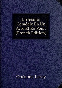 Книга под заказ: «L'Irrésolu: Comédie En Un Acte Et En Vers . (French Edition)»