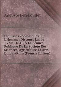 Книга под заказ: «Esquisses Zoologiques Sur L'Hemme: Discours Lu, Le 13 Mai 1841, À La Séance Publique De La Société Des Sciences, Agriculture Et Arts Du Bas-Rhin (French Edition)»
