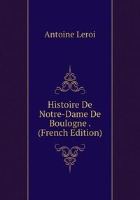 Histoire De Notre-Dame De Boulogne . (French Edition), Antoine Leroi обложка-превью
