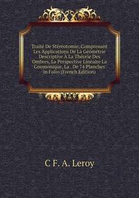 Книга под заказ: «Traité De Stéréotomie, Comprenant Les Applications De La Géométrie Descriptive À La Théorie Des Ombres, La Perspective Linéaire La Gnomonique, La . De 74 Planches in Folio (French Edition)»