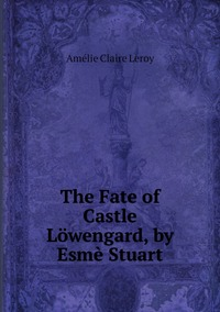 Книга под заказ: «The Fate of Castle Löwengard, by Esmè Stuart»