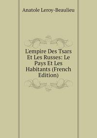 Книга под заказ: «L'empire Des Tsars Et Les Russes: Le Pays Et Les Habitants (French Edition)»