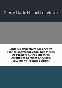 Книга под заказ: «Suite Du Répertoire Du Théâtre Français: Avec Un Choix Des Pièces De Plusiers Autres Théâtres, Arrangées Et Mises En Ordre, Volume 74 (French Edition)»