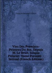 Книга под заказ: «Vies Des Premiers-Peintres Du Roi, Depuis M. Le Brun, Jusqua Présent: Tome Premier. -Second (French Edition)»