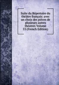 Книга под заказ: «Suite du Répertoire du théâtre français: avec un choix des piéces de plusieurs autres théatres Volume 53 (French Edition)»