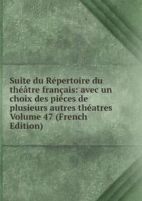 Книга под заказ: «Suite du Répertoire du théâtre français: avec un choix des piéces de plusieurs autres théatres Volume 47 (French Edition)»