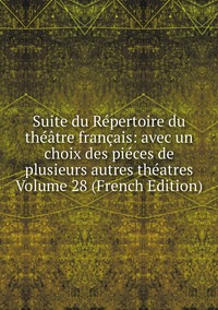 Книга под заказ: «Suite du Répertoire du théâtre français: avec un choix des piéces de plusieurs autres théatres Volume 28 (French Edition)»