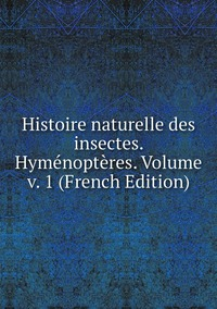 Книга под заказ: «Histoire naturelle des insectes. Hyménoptères. Volume v. 1 (French Edition)»