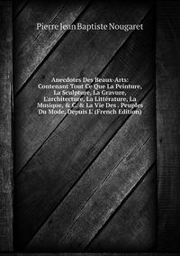 Книга под заказ: «Anecdotes Des Beaux-Arts: Contenant Tout Ce Que La Peinture, La Sculpture, La Gravure, L'architecture, La Littérature, La Musique, & C. & La Vie Des . Peuples Du Mode, Depuis L' (French Edition)»