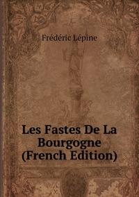 Книга под заказ: «Les Fastes De La Bourgogne (French Edition)»