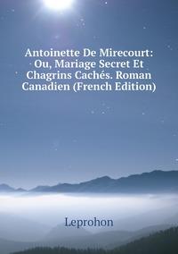 Книга под заказ: «Antoinette De Mirecourt: Ou, Mariage Secret Et Chagrins Cachés. Roman Canadien (French Edition)»