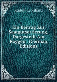 Ein Beitrag Zur Saatgutsortierung, Dargestellt Am Roggen . (German Edition), Rudolf Leonhard обложка-превью