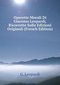 Книга под заказ: «Operette Morali Di Giacomo Leopardi, Ricorrette Sulle Edizioni Originali (French Edition)»