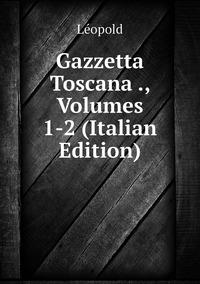 Книга под заказ: «Gazzetta Toscana ., Volumes 1-2 (Italian Edition)»