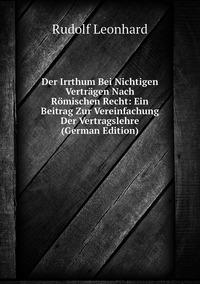 Der Irrthum Bei Nichtigen Verträgen Nach Römischen Recht: Ein Beitrag Zur Vereinfachung Der Vertragslehre (German Edition), Rudolf Leonhard обложка-превью