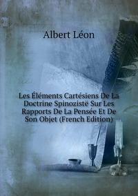 Книга под заказ: «Les Éléments Cartésiens De La Doctrine Spinozistë Sur Les Rapports De La Pensée Et De Son Objet (French Edition)»