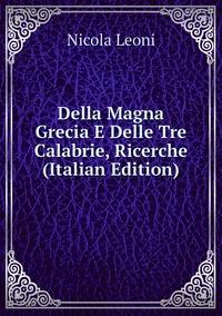 Книга под заказ: «Della Magna Grecia E Delle Tre Calabrie, Ricerche (Italian Edition)»