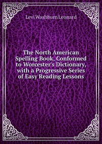 Книга под заказ: «The North American Spelling Book, Conformed to Worcester's Dictionary, with a Progressive Series of Easy Reading Lessons»