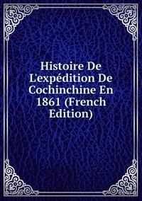 Книга под заказ: «Histoire De L'expédition De Cochinchine En 1861 (French Edition)»