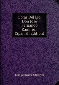 Книга под заказ: «Obras Del Lic: Don José Fernando Ramirez . (Spanish Edition)»
